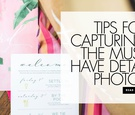 tips for capturing the must-have detail photos invitations and more