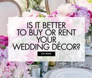pros and cons between renting or buying wedding decor