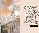 towering floral designs for the reception wedding ideas and planning inspiration