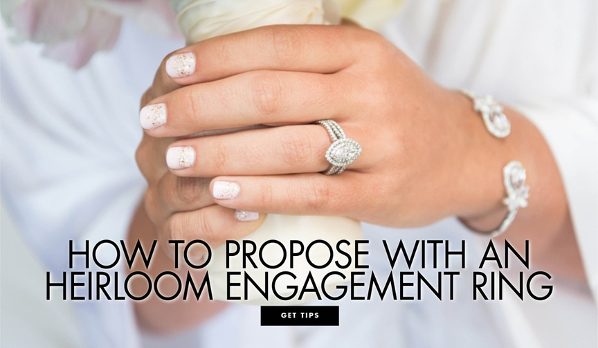 how to propose with an heirloom engagement ring what you need to know about using an heirloom piece