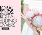 Floral trends protea wedding flower ideas