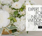 expert tips for a neutral wedding color palette how to use white in your wedding callista and compan